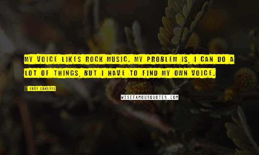 Lucy Lawless quotes: My voice likes rock music. My problem is, I can do a lot of things, but I have to find my own voice.