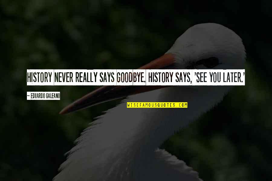 Lucy Macdonald Quotes By Eduardo Galeano: History never really says goodbye. History says, 'See