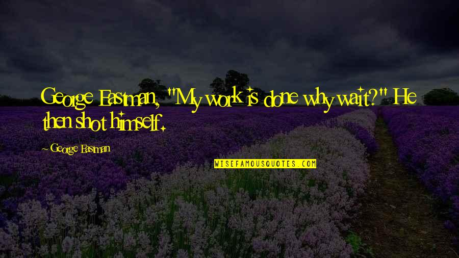 """Lucy Macdonald Quotes By George Eastman: George Eastman, """"My work is done why wait?"""""""
