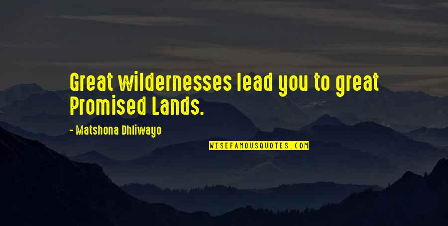 Lucy Macdonald Quotes By Matshona Dhliwayo: Great wildernesses lead you to great Promised Lands.
