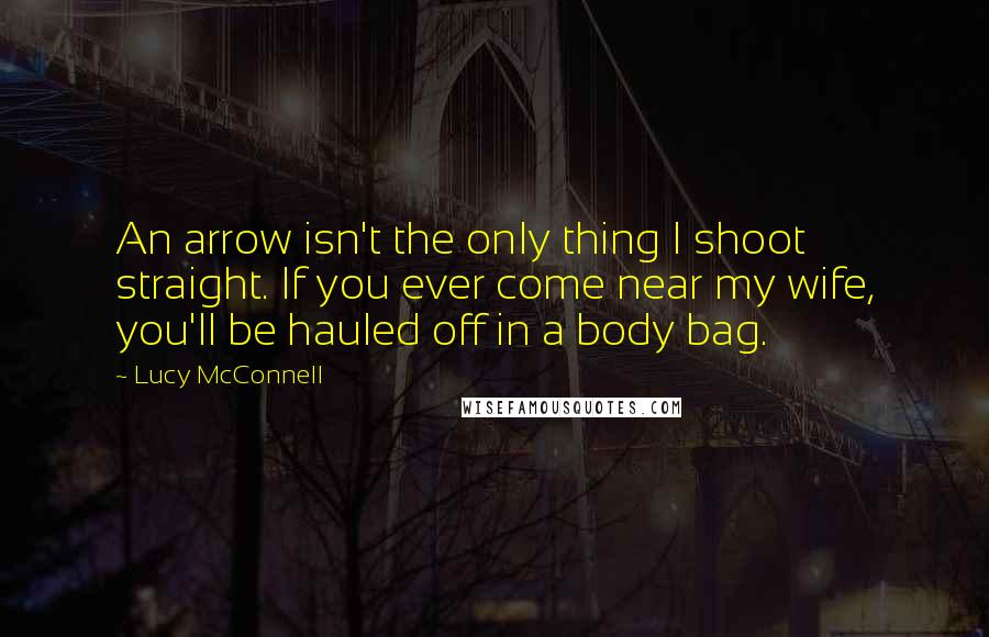 Lucy McConnell quotes: An arrow isn't the only thing I shoot straight. If you ever come near my wife, you'll be hauled off in a body bag.