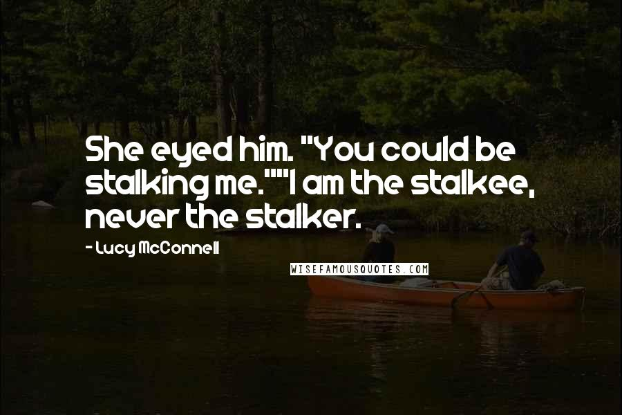 "Lucy McConnell quotes: She eyed him. ""You could be stalking me.""""I am the stalkee, never the stalker."