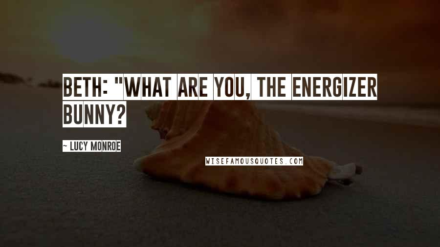 "Lucy Monroe quotes: Beth: ""What are you, the Energizer Bunny?"