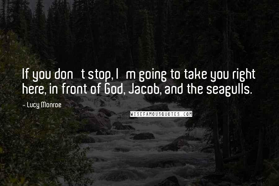 Lucy Monroe quotes: If you don't stop, I'm going to take you right here, in front of God, Jacob, and the seagulls.