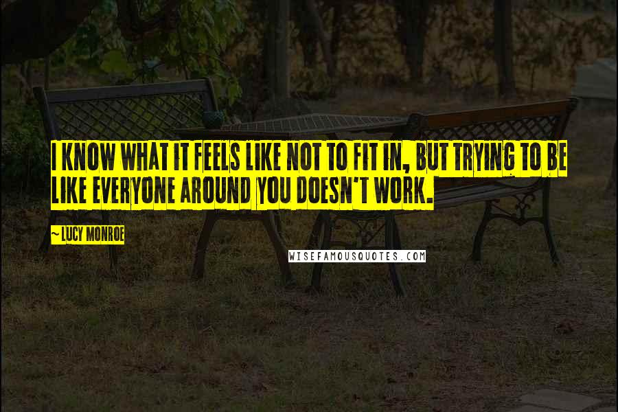 Lucy Monroe quotes: I know what it feels like not to fit in, but trying to be like everyone around you doesn't work.