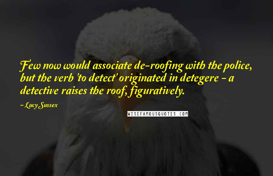 Lucy Sussex quotes: Few now would associate de-roofing with the police, but the verb 'to detect' originated in detegere - a detective raises the roof, figuratively.