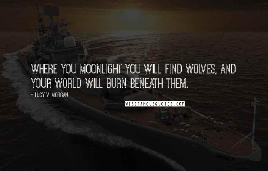 Lucy V. Morgan quotes: Where you moonlight you will find wolves, and your world will burn beneath them.