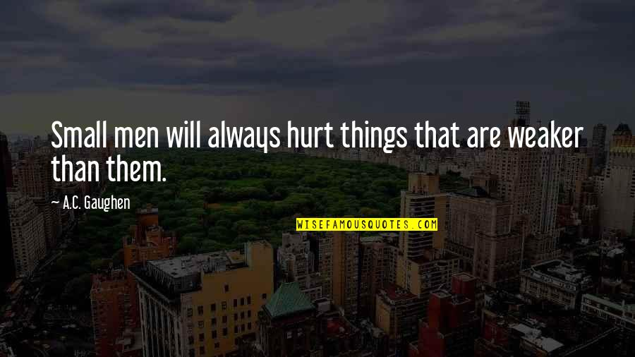 Lucy Vitameatavegamin Quotes By A.C. Gaughen: Small men will always hurt things that are