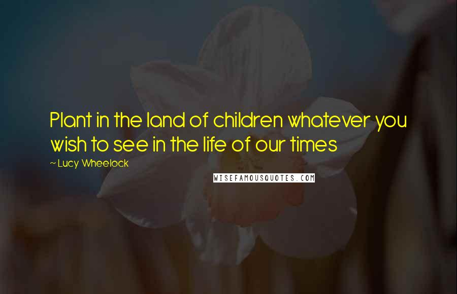 Lucy Wheelock quotes: Plant in the land of children whatever you wish to see in the life of our times