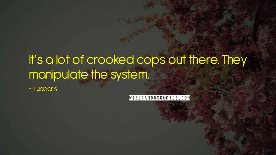 Ludacris quotes: It's a lot of crooked cops out there. They manipulate the system.
