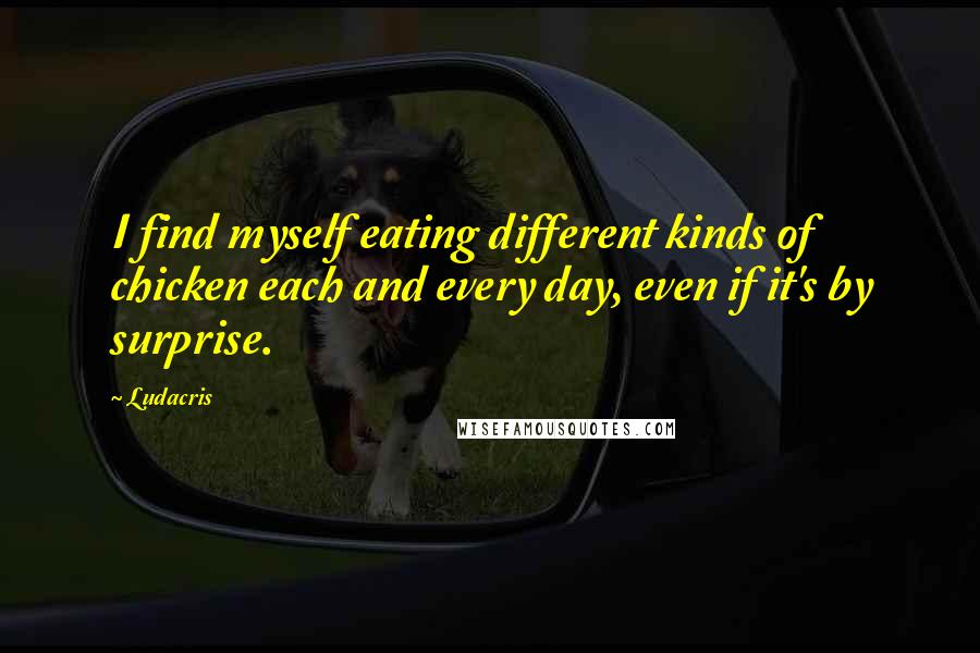 Ludacris quotes: I find myself eating different kinds of chicken each and every day, even if it's by surprise.