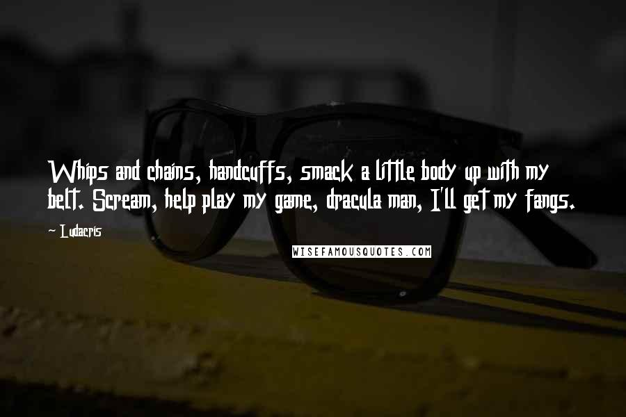 Ludacris quotes: Whips and chains, handcuffs, smack a little body up with my belt. Scream, help play my game, dracula man, I'll get my fangs.
