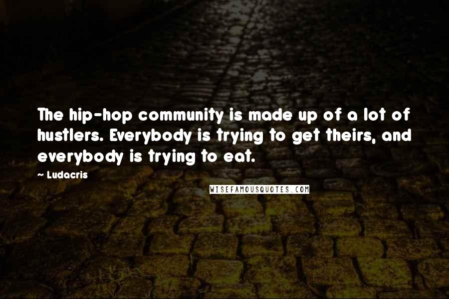Ludacris quotes: The hip-hop community is made up of a lot of hustlers. Everybody is trying to get theirs, and everybody is trying to eat.