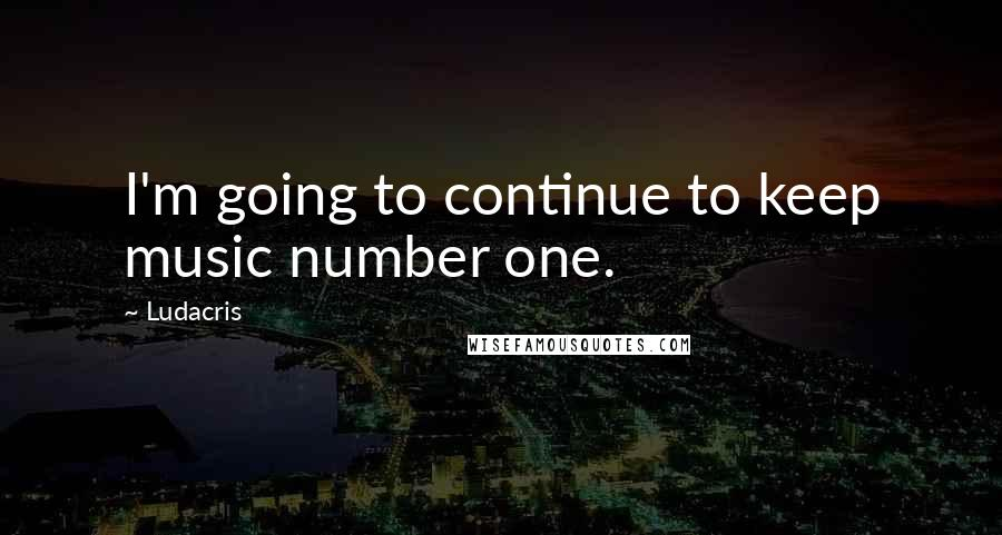 Ludacris quotes: I'm going to continue to keep music number one.
