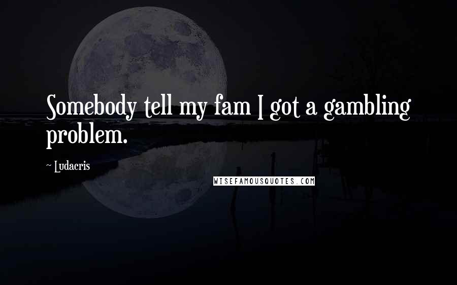Ludacris quotes: Somebody tell my fam I got a gambling problem.