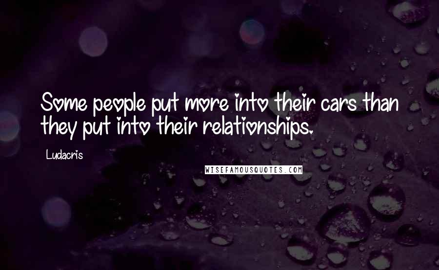 Ludacris quotes: Some people put more into their cars than they put into their relationships.