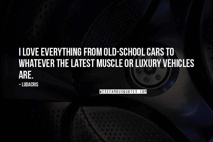Ludacris quotes: I love everything from old-school cars to whatever the latest muscle or luxury vehicles are.