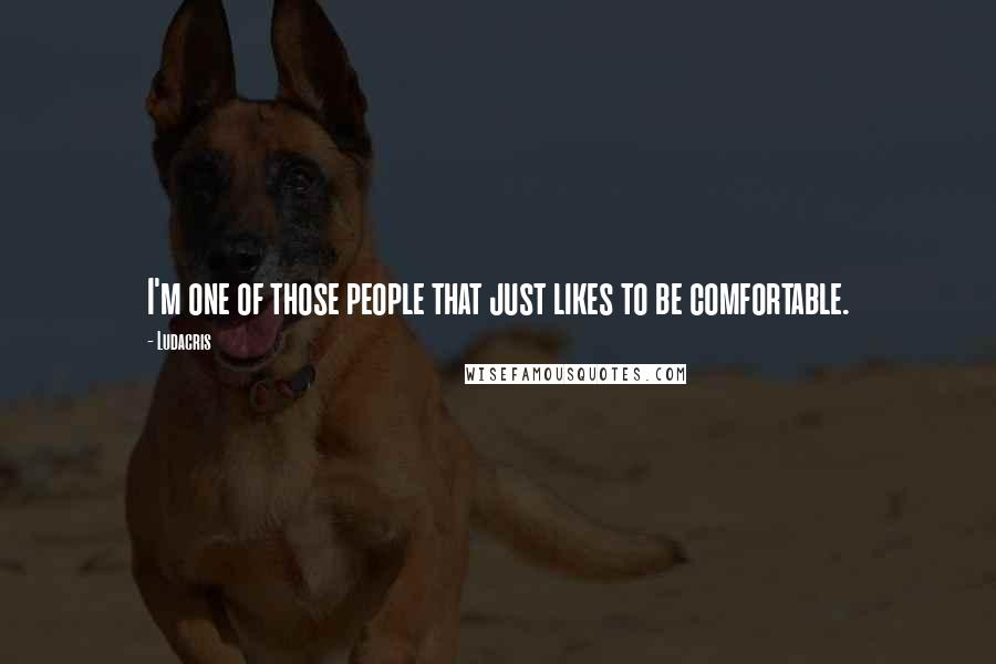 Ludacris quotes: I'm one of those people that just likes to be comfortable.
