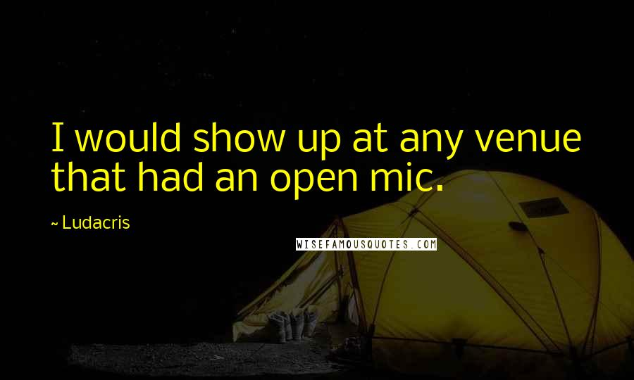 Ludacris quotes: I would show up at any venue that had an open mic.