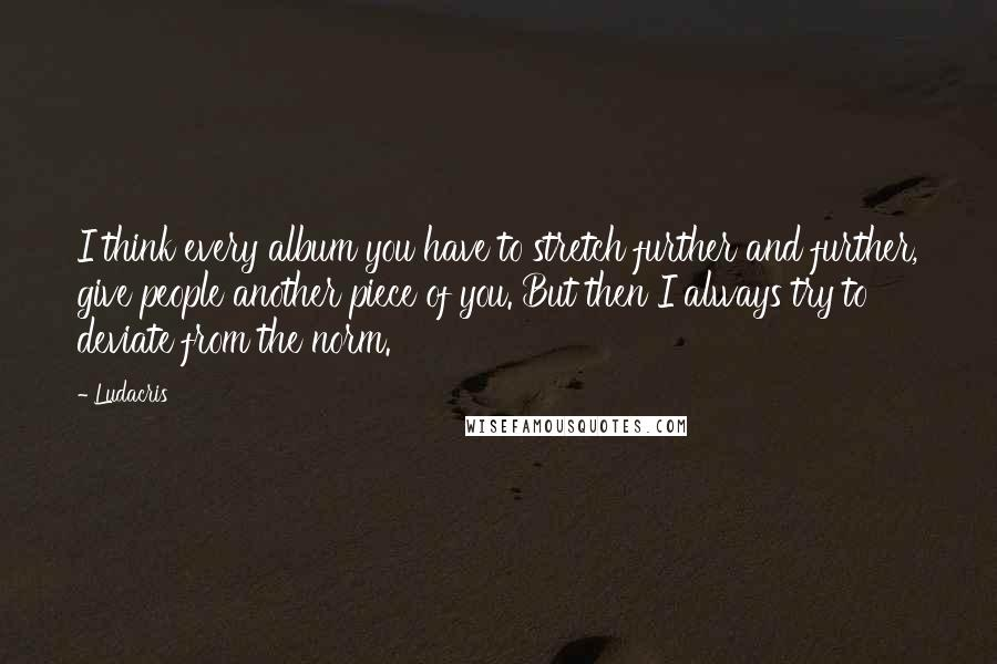 Ludacris quotes: I think every album you have to stretch further and further, give people another piece of you. But then I always try to deviate from the norm.