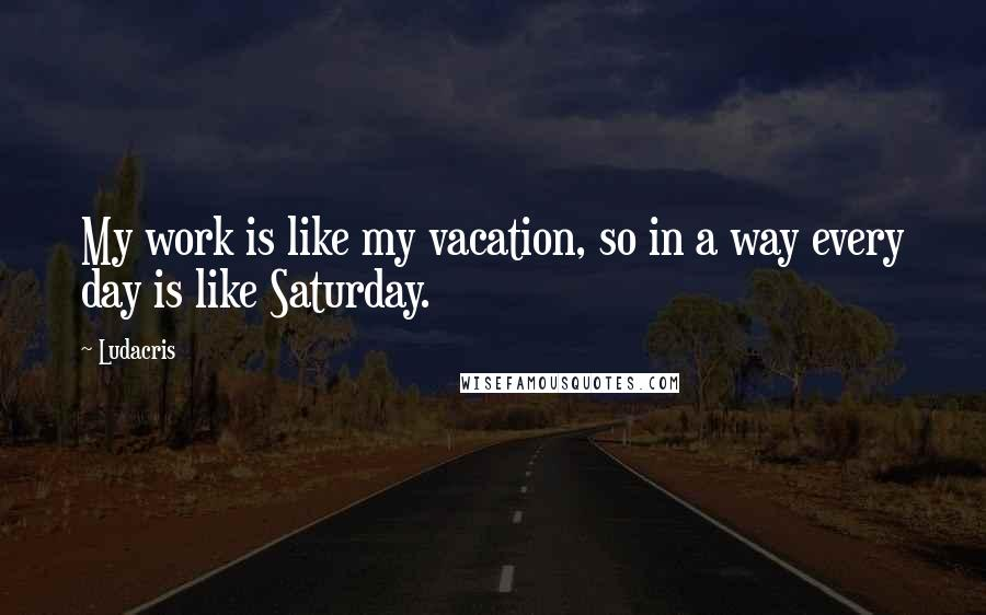Ludacris quotes: My work is like my vacation, so in a way every day is like Saturday.