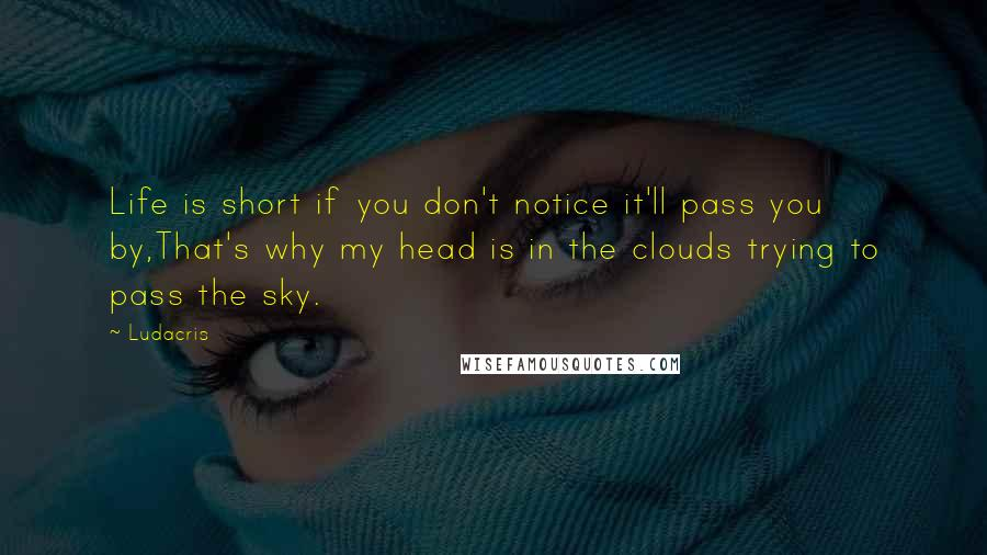 Ludacris quotes: Life is short if you don't notice it'll pass you by,That's why my head is in the clouds trying to pass the sky.