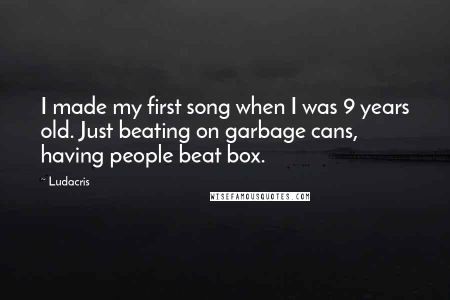 Ludacris quotes: I made my first song when I was 9 years old. Just beating on garbage cans, having people beat box.