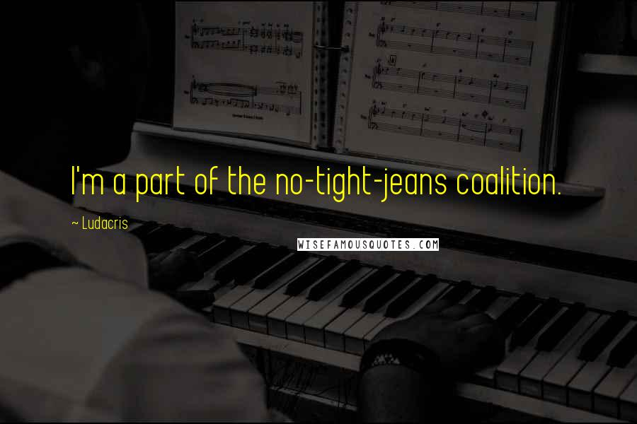 Ludacris quotes: I'm a part of the no-tight-jeans coalition.