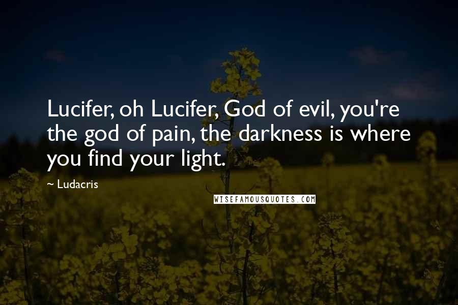 Ludacris quotes: Lucifer, oh Lucifer, God of evil, you're the god of pain, the darkness is where you find your light.
