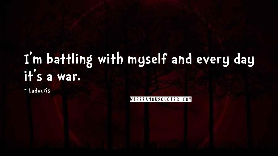 Ludacris quotes: I'm battling with myself and every day it's a war.