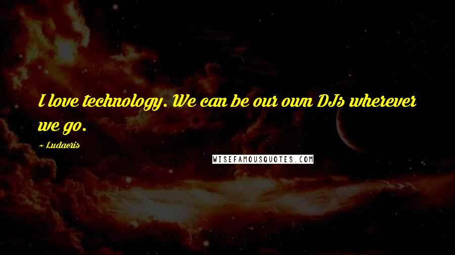 Ludacris quotes: I love technology. We can be our own DJs wherever we go.