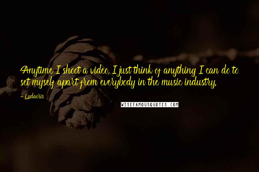 Ludacris quotes: Anytime I shoot a video, I just think of anything I can do to set myself apart from everybody in the music industry.