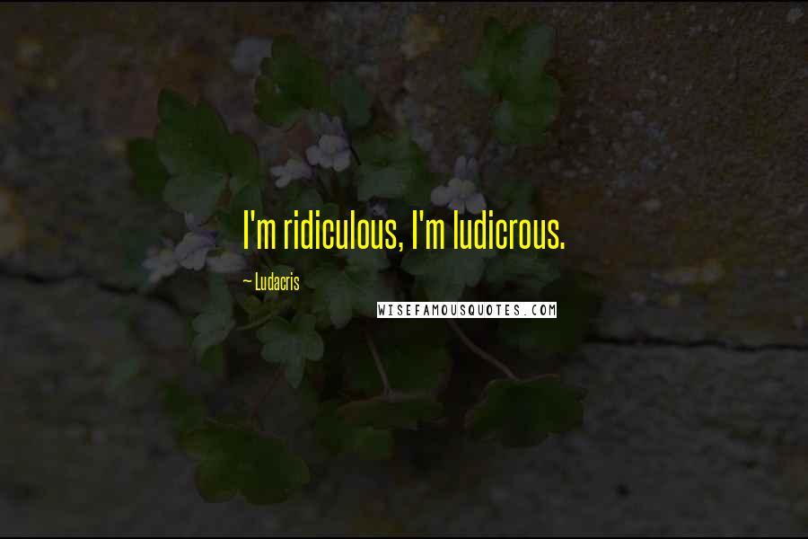 Ludacris quotes: I'm ridiculous, I'm ludicrous.