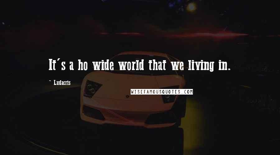 Ludacris quotes: It's a ho wide world that we living in.