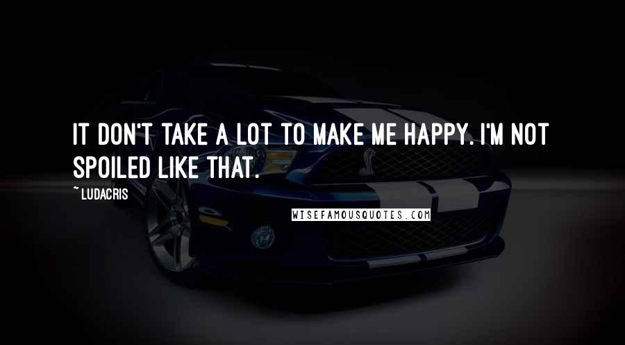 Ludacris quotes: It don't take a lot to make me happy. I'm not spoiled like that.