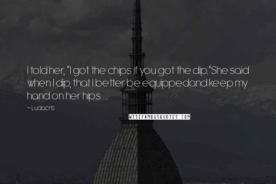 """Ludacris quotes: I told her, """"I got the chips if you got the dip.""""She said when I dip, that I better be equippedand keep my hand on her hips ..."""