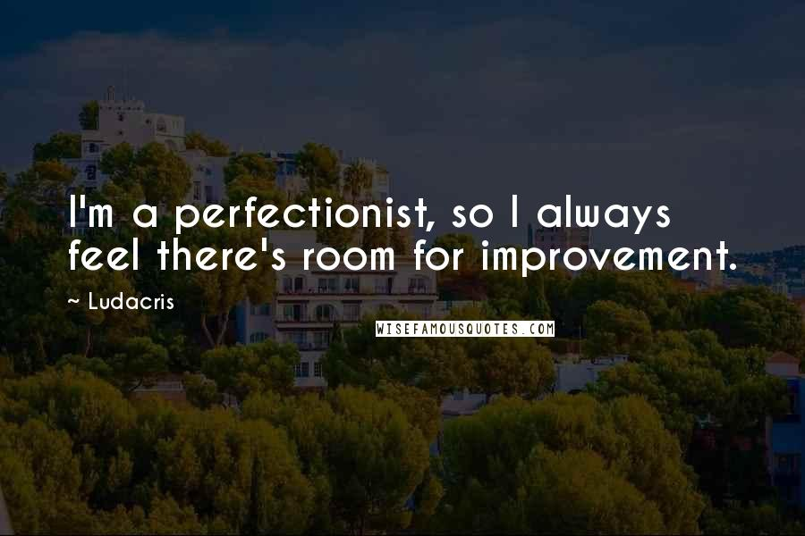 Ludacris quotes: I'm a perfectionist, so I always feel there's room for improvement.
