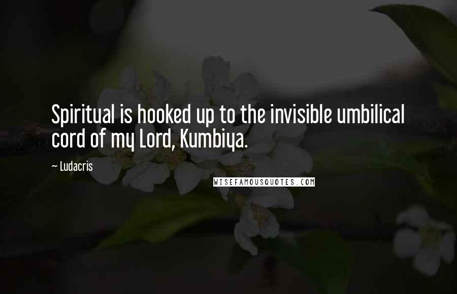 Ludacris quotes: Spiritual is hooked up to the invisible umbilical cord of my Lord, Kumbiya.
