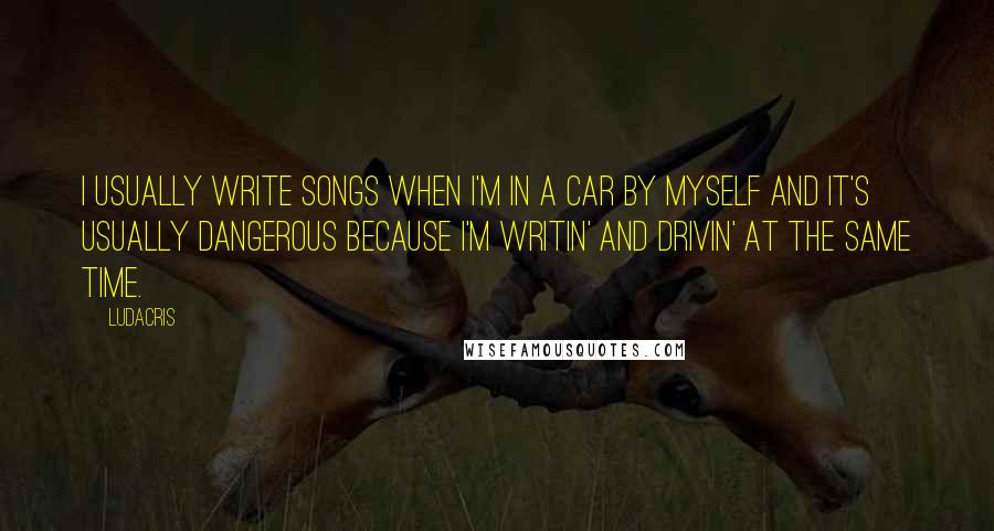 Ludacris quotes: I usually write songs when I'm in a car by myself and it's usually dangerous because I'm writin' and drivin' at the same time.