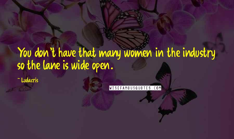 Ludacris quotes: You don't have that many women in the industry so the lane is wide open.