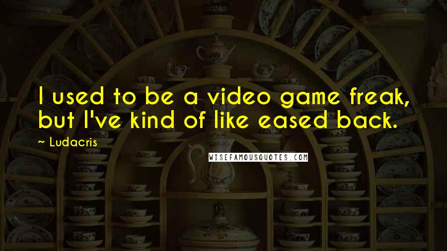 Ludacris quotes: I used to be a video game freak, but I've kind of like eased back.