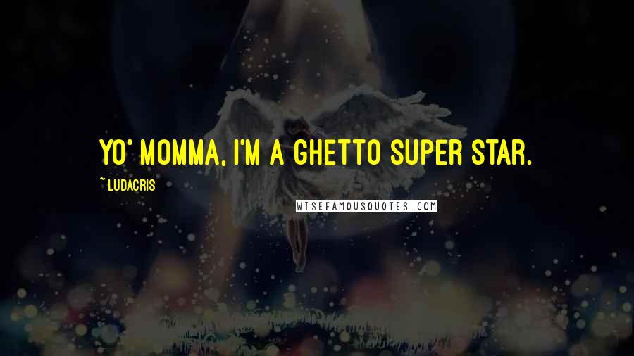 Ludacris quotes: Yo' Momma, I'm a ghetto super star.