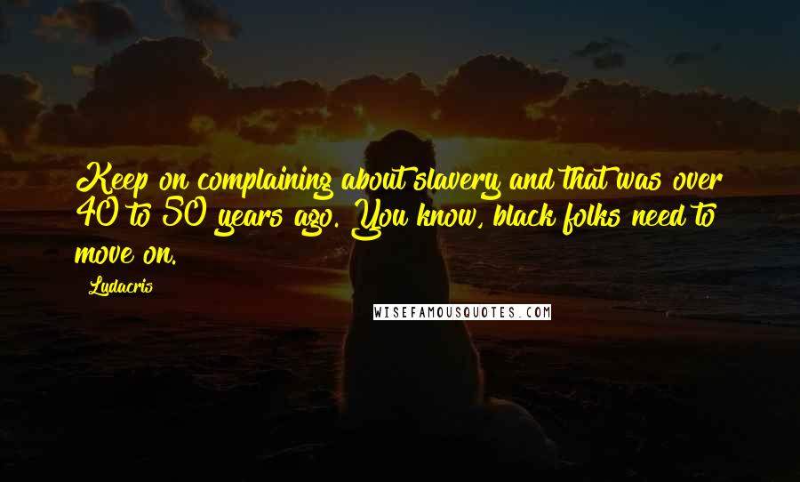 Ludacris quotes: Keep on complaining about slavery and that was over 40 to 50 years ago. You know, black folks need to move on.