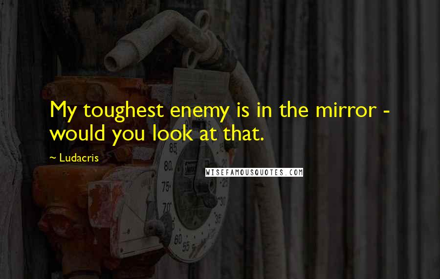 Ludacris quotes: My toughest enemy is in the mirror - would you look at that.