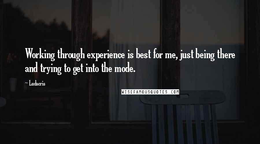 Ludacris quotes: Working through experience is best for me, just being there and trying to get into the mode.