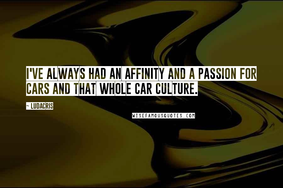 Ludacris quotes: I've always had an affinity and a passion for cars and that whole car culture.