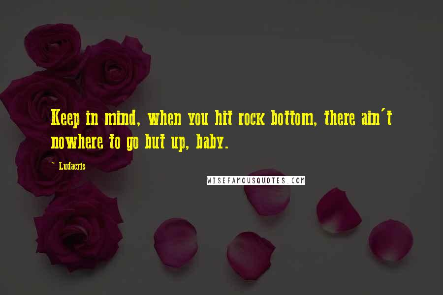 Ludacris quotes: Keep in mind, when you hit rock bottom, there ain't nowhere to go but up, baby.