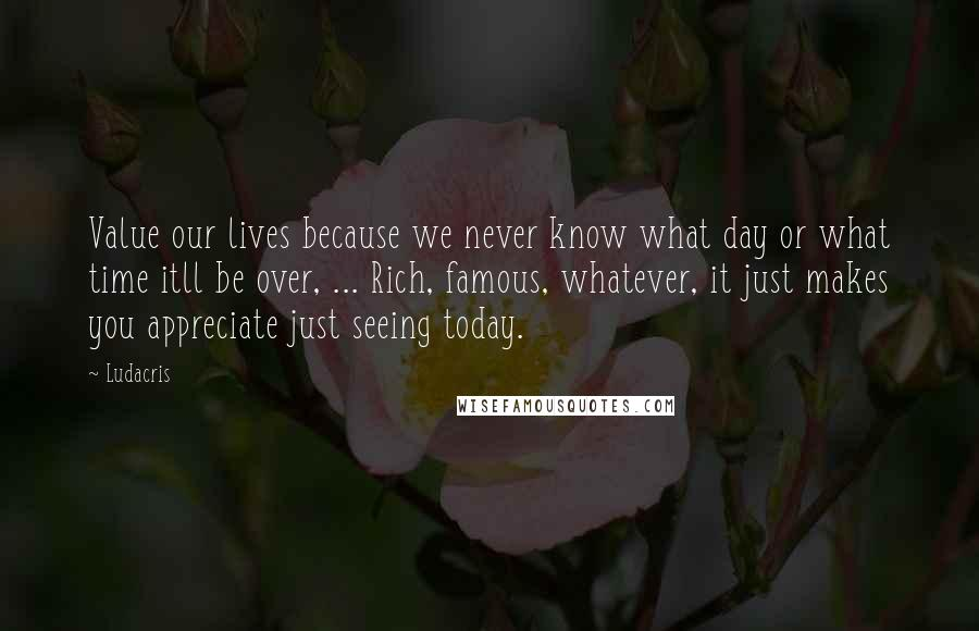Ludacris quotes: Value our lives because we never know what day or what time itll be over, ... Rich, famous, whatever, it just makes you appreciate just seeing today.