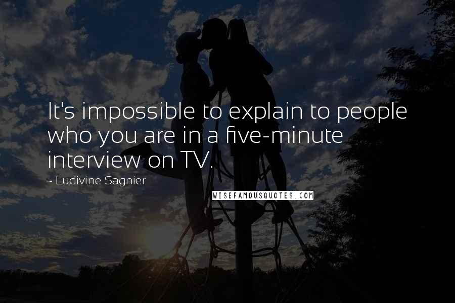 Ludivine Sagnier quotes: It's impossible to explain to people who you are in a five-minute interview on TV.