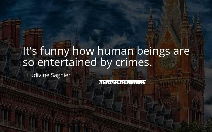Ludivine Sagnier quotes: It's funny how human beings are so entertained by crimes.